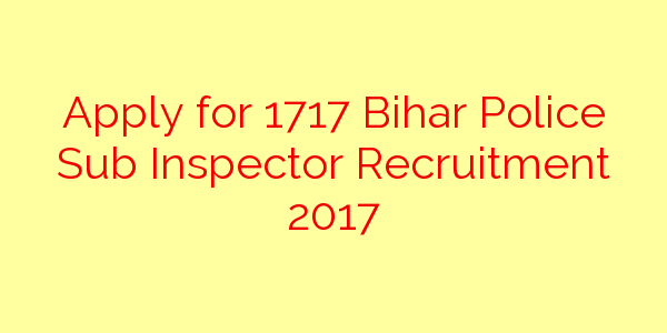 Apply for 1717 Bihar Police Sub Inspector Recruitment 2017
