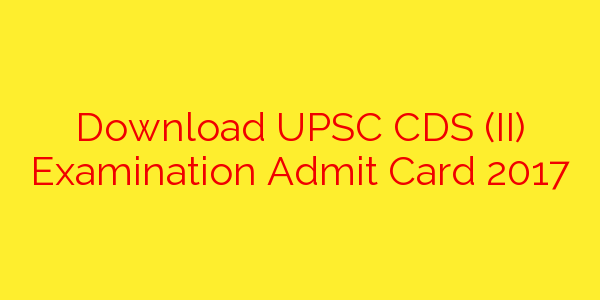 Download UPSC CDS (II) Examination Admit Card 2017