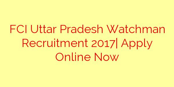 FCI Uttar Pradesh Watchman Recruitment 2017| Apply Online Now
