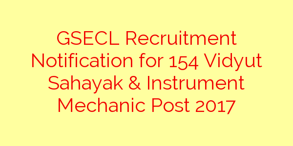GSECL Recruitment Notification for 154 Vidyut Sahayak & Instrument Mechanic Post 2017