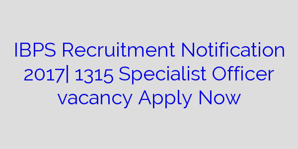 IBPS Recruitment Notification 2017| 1315 Specialist Officer vacancy Apply Now