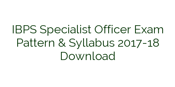 IBPS Specialist Officer Exam Pattern & Syllabus 2017-18 Download