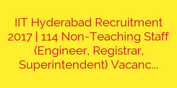 IIT Hyderabad Recruitment 2017 | 114 Non-Teaching Staff (Engineer, Registrar, Superintendent) Vacancies