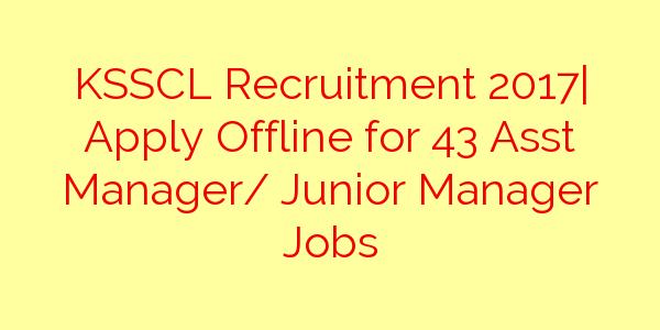 KSSCL Recruitment 2017| Apply Offline for 43 Asst Manager/ Junior Manager Jobs