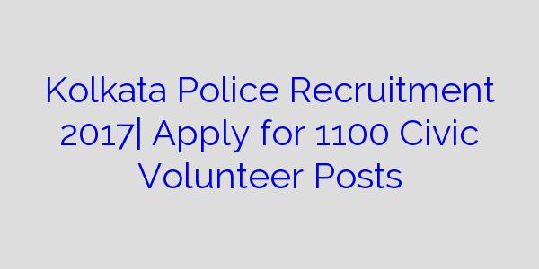 Kolkata Police Recruitment 2017| Apply for 1100 Civic Volunteer Posts
