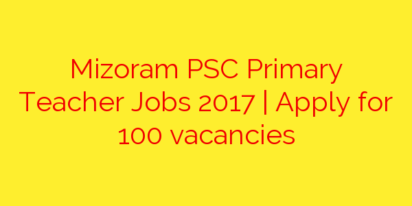 Mizoram PSC Primary Teacher Jobs 2017 | Apply for 100 vacancies