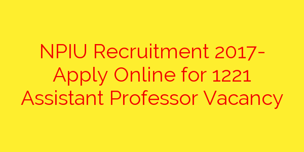 NPIU Recruitment 2017- Apply Online for 1221 Assistant Professor Vacancy