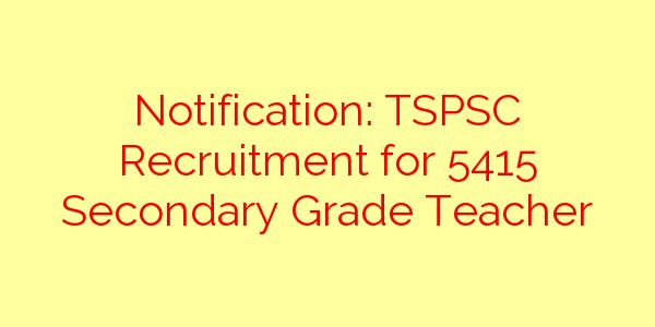 Notification: TSPSC Recruitment for 5415 Secondary Grade Teacher