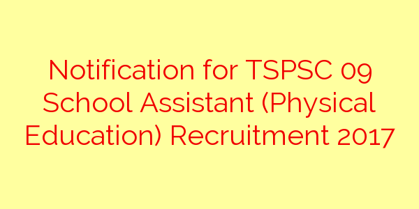 Notification for TSPSC 09 School Assistant (Physical Education) Recruitment 2017