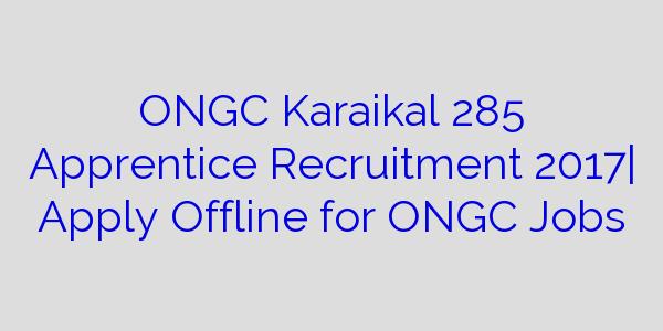 ONGC Karaikal 285 Apprentice Recruitment 2017| Apply Offline for ONGC Jobs