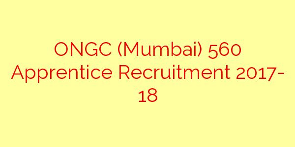 ONGC (Mumbai) 560 Apprentice Recruitment 2017- 18