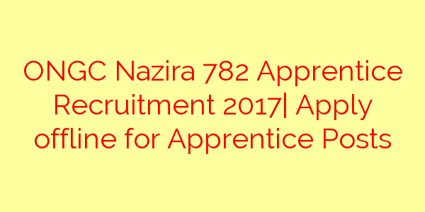ONGC Nazira 782 Apprentice Recruitment 2017| Apply offline for Apprentice Posts