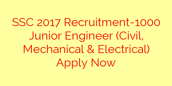 SSC 2017 Recruitment-1000 Junior Engineer (Civil, Mechanical & Electrical) Apply Now
