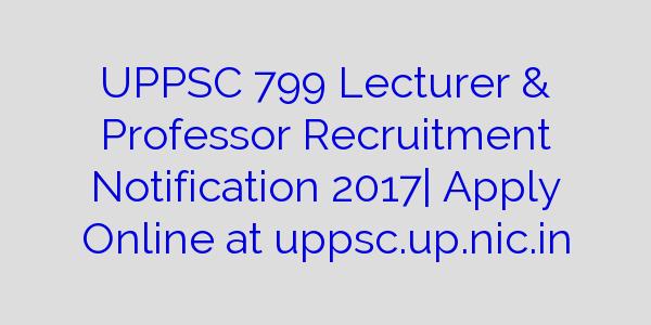 UPPSC 799 Lecturer & Professor Recruitment Notification 2017| Apply Online at uppsc.up.nic.in