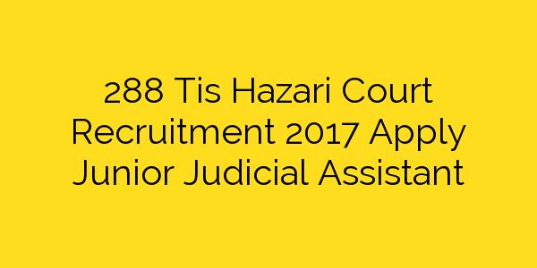 288 Tis Hazari Court Recruitment 2017 Apply Junior Judicial Assistant