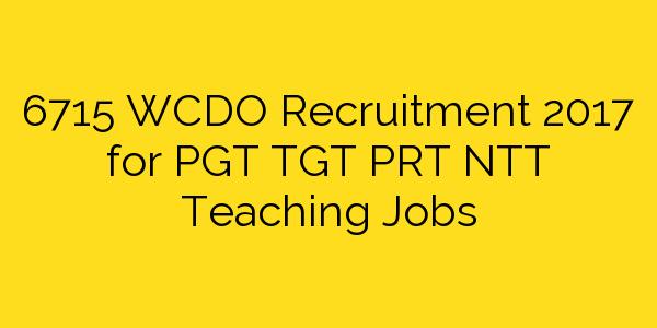 6715 WCDO Recruitment 2017 for PGT TGT PRT NTT Teaching Jobs