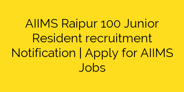AIIMS Raipur 100 Junior Resident recruitment Notification | Apply for AIIMS Jobs