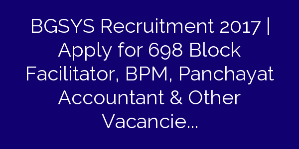 BGSYS Recruitment 2017 | Apply for 698 Block Facilitator, BPM, Panchayat Accountant & Other Vacancies