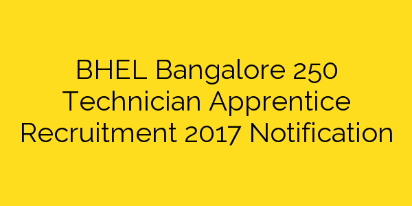 BHEL Bangalore 250 Technician Apprentice Recruitment 2017 Notification