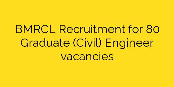 BMRCL Recruitment for 80 Graduate (Civil) Engineer vacancies
