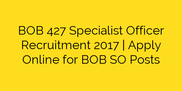 BOB 427 Specialist Officer Recruitment 2017 | Apply Online for BOB SO Posts