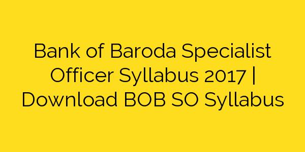 Bank of Baroda Specialist Officer Syllabus 2017   Download BOB SO Syllabus