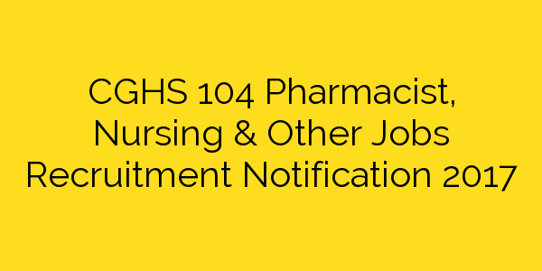 CGHS 104 Pharmacist, Nursing & Other Jobs Recruitment Notification 2017