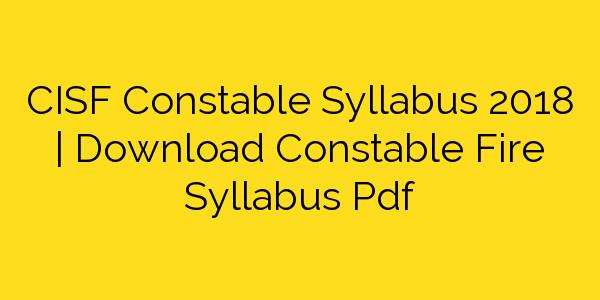 CISF Constable Syllabus 2018   Download Constable Fire Syllabus Pdf