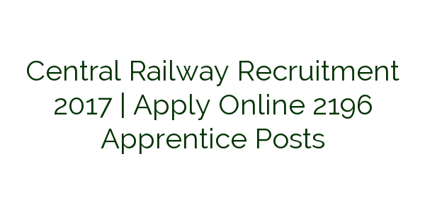 Central Railway Recruitment 2017   Apply Online 2196 Apprentice Posts