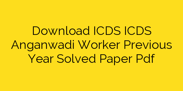 Download ICDS ICDS Anganwadi Worker Previous Year Solved Paper Pdf