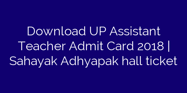 Download UP Assistant Teacher Admit Card 2018 | Sahayak Adhyapak hall ticket
