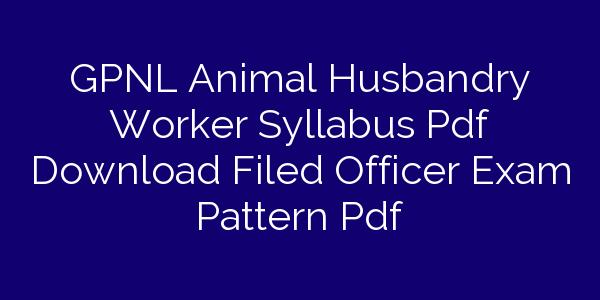 GPNL Animal Husbandry Worker Syllabus Pdf Download Filed Officer Exam Pattern Pdf