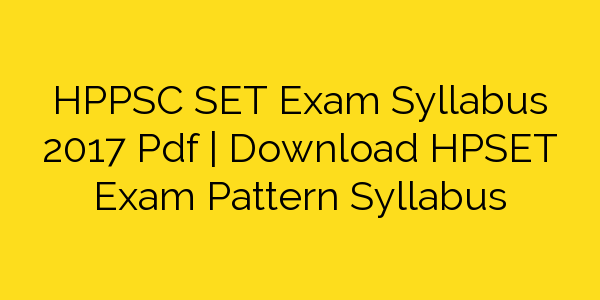 HPPSC SET Exam Syllabus 2017 Pdf   Download HPSET Exam Pattern Syllabus