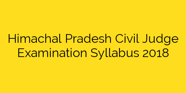 Himachal Pradesh Civil Judge Examination Syllabus 2018