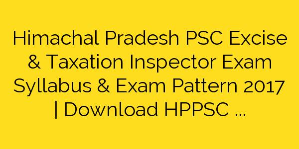 Himachal Pradesh PSC Excise & Taxation Inspector Exam Syllabus & Exam Pattern 2017 | Download HPPSC Inspector Syllabus Pattern Pdf