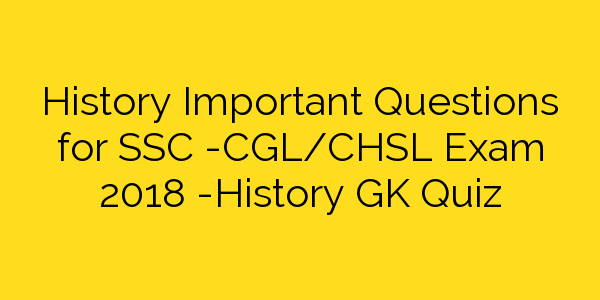 History Important Questions for SSC -CGL/CHSL Exam 2018 -History GK Quiz