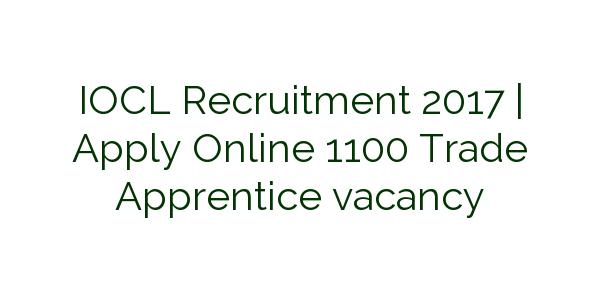 IOCL Recruitment 2017   Apply Online 1100 Trade Apprentice vacancy