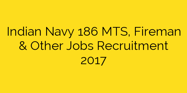 Indian Navy 186 MTS, Fireman & Other Jobs Recruitment 2017