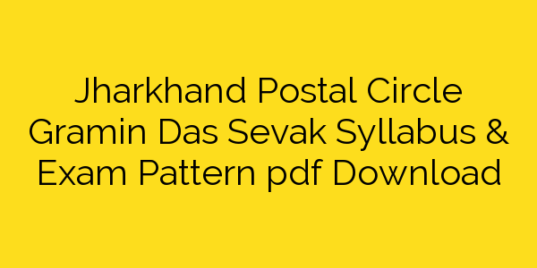 Jharkhand Postal Circle Gramin Das Sevak Syllabus & Exam Pattern pdf Download