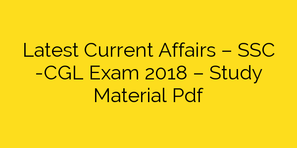 Latest Current Affairs – SSC -CGL Exam 2018 – Study Material Pdf