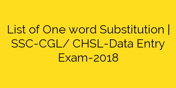 List of One word Substitution | SSC-CGL/ CHSL-Data Entry Exam-2018