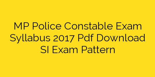 MP Police Constable Exam Syllabus 2017 Pdf Download SI Exam Pattern