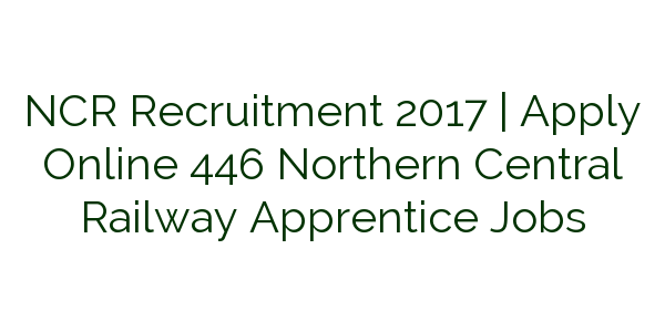 NCR Recruitment 2017   Apply Online 446 Northern Central Railway Apprentice Jobs