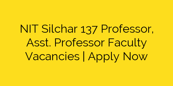 NIT Silchar 137 Professor, Asst. Professor Faculty Vacancies   Apply Now