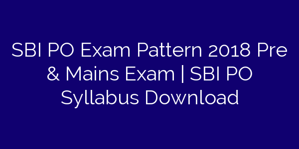 SBI PO Exam Pattern 2018 Pre & Mains Exam | SBI PO Syllabus Download