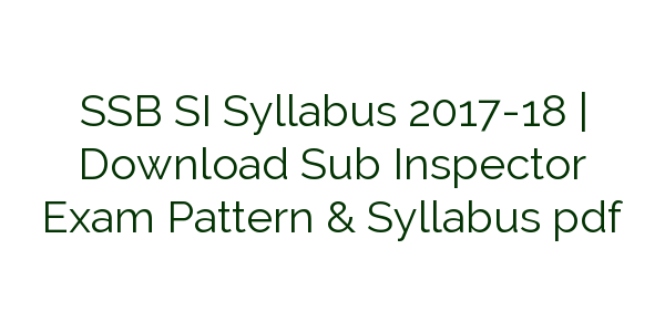 SSB SI Syllabus 2017-18 | Download Sub Inspector Exam Pattern & Syllabus pdf