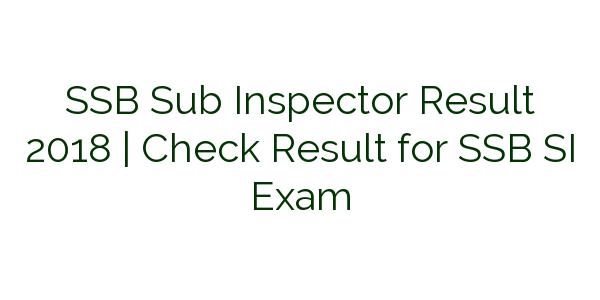 SSB Sub Inspector Result 2018   Check Result for SSB SI Exam