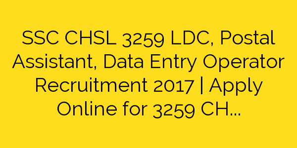 SSC CHSL 3259 LDC, Postal Assistant, Data Entry Operator Recruitment 2017 | Apply Online for 3259 CHSL Vacancies