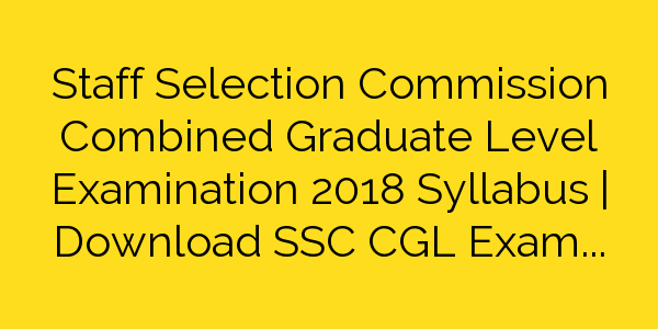 Staff Selection Commission Combined Graduate Level Examination 2018 Syllabus | Download SSC CGL Exam Pattern 2018