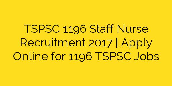 TSPSC 1196 Staff Nurse Recruitment 2017 | Apply Online for 1196 TSPSC Jobs